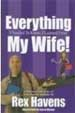 Everything I Needed to Know, I Learned From My Wife - Rex Havens