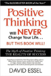 Positive Thinking Will Never Change Your Life But This Book Will - David Essel