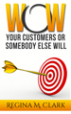 WOW Your Customers or Somebody Else Will - Regina Clark